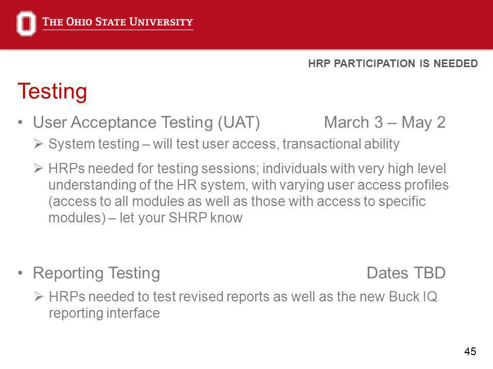 45 Testing User Acceptance Testing (UAT)March 3 – May 2 System testing – will test user access, transactional ability HRPs needed for testing sessions; individuals with very high level understanding of the HR system, with varying user access profiles (access to all modules as well as those with access to specific modules) – let your SHRP know Reporting TestingDates TBD HRPs needed to test revised reports as well as the new Buck IQ reporting interface HRP PARTICIPATION IS NEEDED