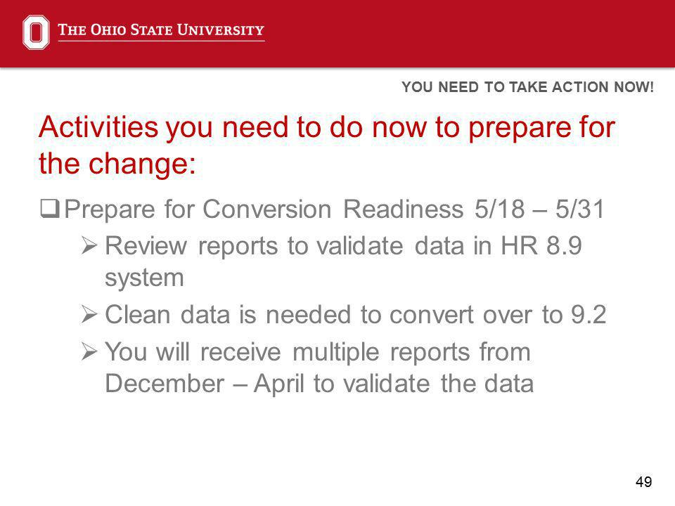 49 Activities you need to do now to prepare for the change: Prepare for Conversion Readiness 5/18 – 5/31 Review reports to validate data in HR 8.9 sys