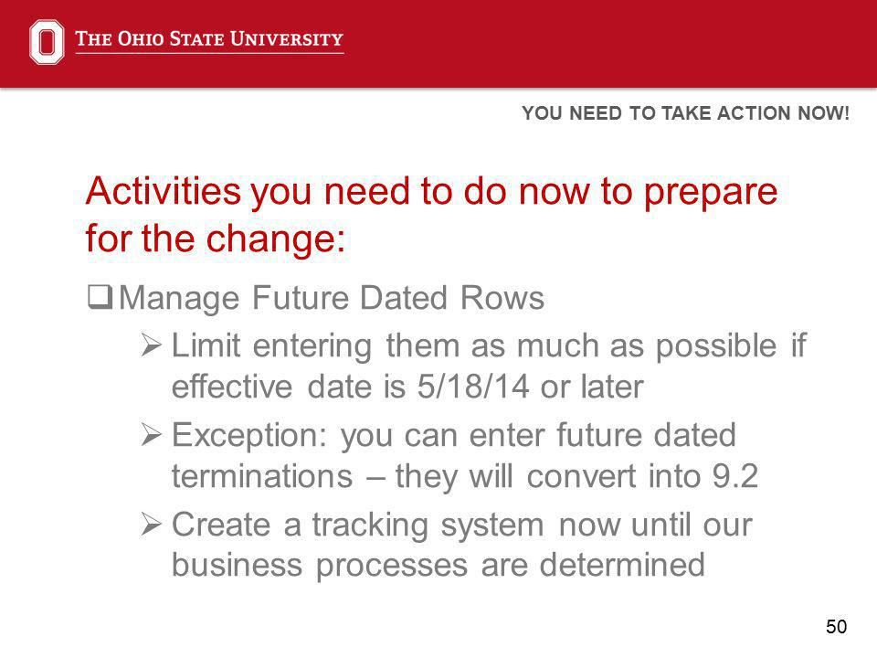 50 Activities you need to do now to prepare for the change: Manage Future Dated Rows Limit entering them as much as possible if effective date is 5/18/14 or later Exception: you can enter future dated terminations – they will convert into 9.2 Create a tracking system now until our business processes are determined YOU NEED TO TAKE ACTION NOW!