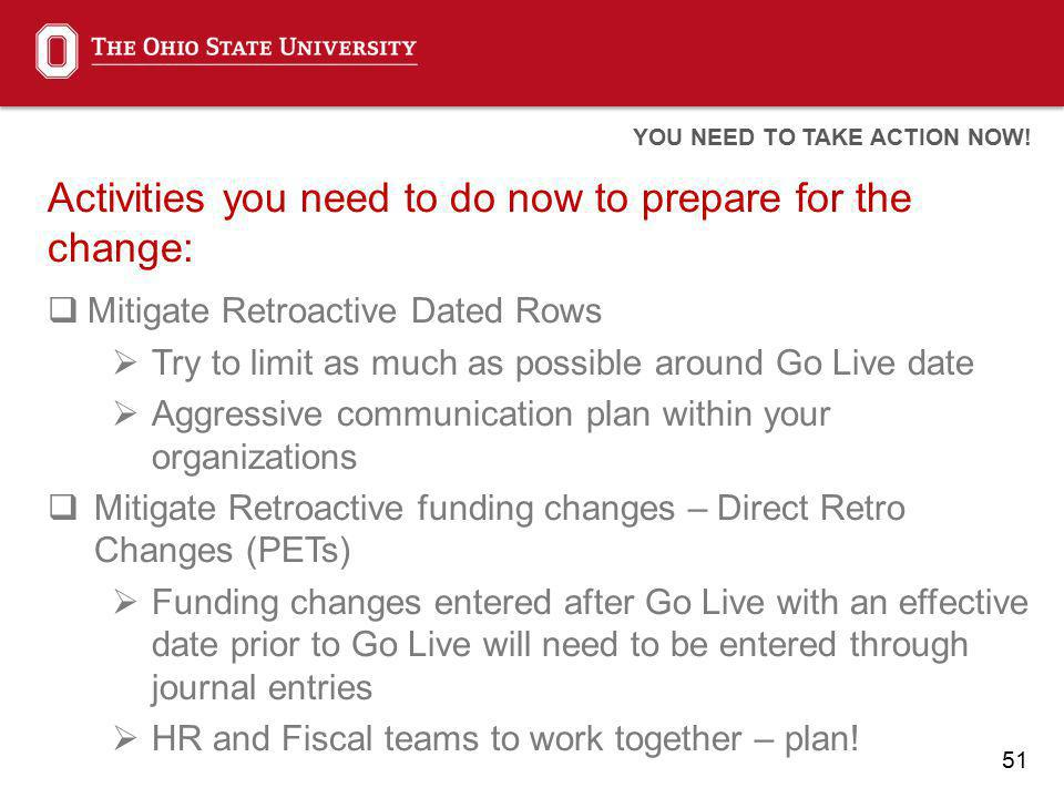 51 Activities you need to do now to prepare for the change: Mitigate Retroactive Dated Rows Try to limit as much as possible around Go Live date Aggressive communication plan within your organizations Mitigate Retroactive funding changes – Direct Retro Changes (PETs) Funding changes entered after Go Live with an effective date prior to Go Live will need to be entered through journal entries HR and Fiscal teams to work together – plan.