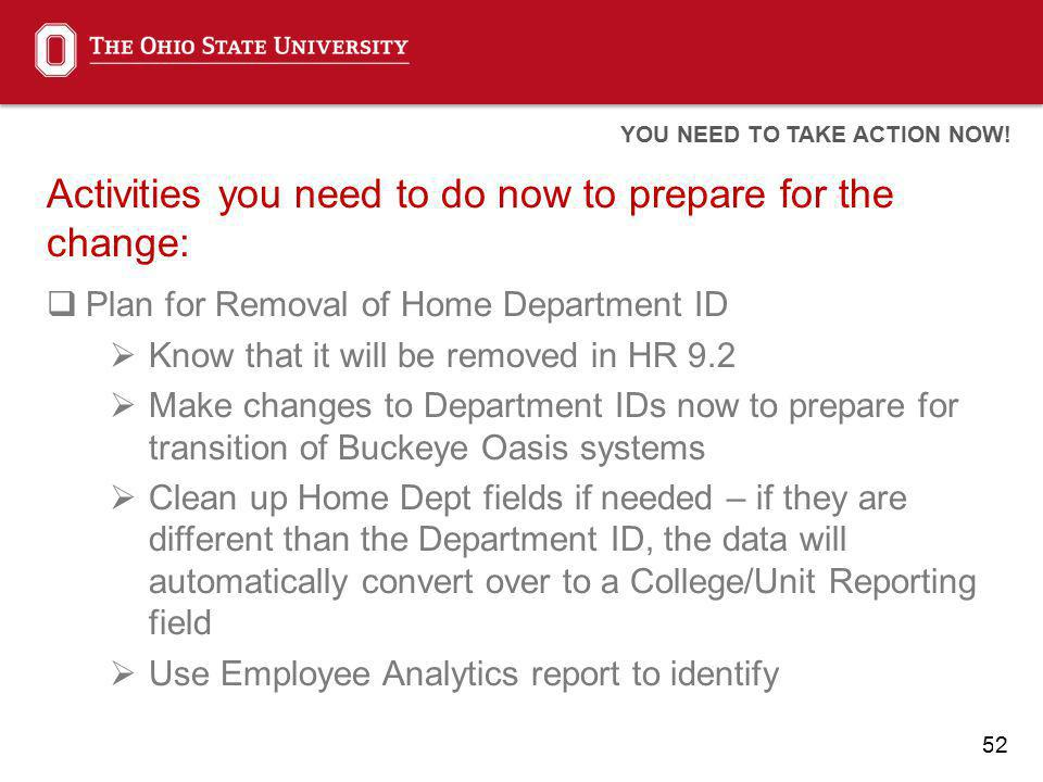 52 Activities you need to do now to prepare for the change: Plan for Removal of Home Department ID Know that it will be removed in HR 9.2 Make changes to Department IDs now to prepare for transition of Buckeye Oasis systems Clean up Home Dept fields if needed – if they are different than the Department ID, the data will automatically convert over to a College/Unit Reporting field Use Employee Analytics report to identify YOU NEED TO TAKE ACTION NOW!