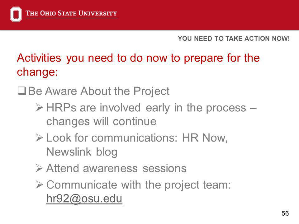 56 Activities you need to do now to prepare for the change: Be Aware About the Project HRPs are involved early in the process – changes will continue Look for communications: HR Now, Newslink blog Attend awareness sessions Communicate with the project team: hr92@osu.edu hr92@osu.edu YOU NEED TO TAKE ACTION NOW!