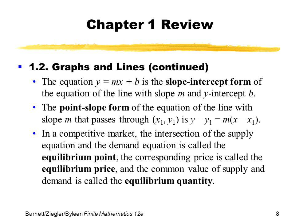 8 Barnett/Ziegler/Byleen Finite Mathematics 12e Chapter 1 Review 1.2. Graphs and Lines (continued) The equation y = mx + b is the slope-intercept form