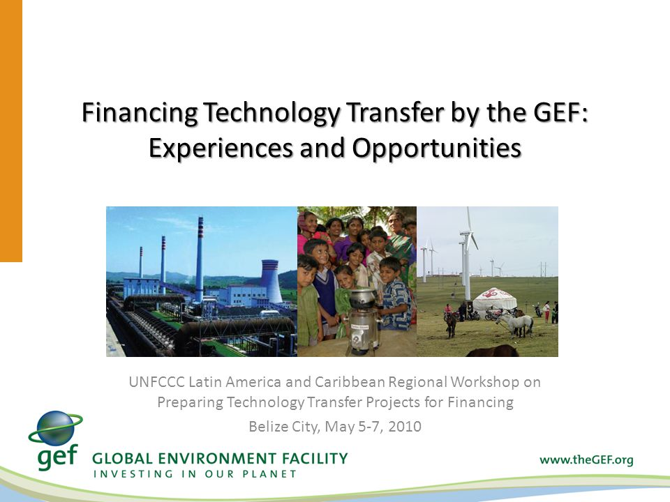 Financing Technology Transfer by the GEF: Experiences and Opportunities UNFCCC Latin America and Caribbean Regional Workshop on Preparing Technology Transfer Projects for Financing Belize City, May 5-7, 2010
