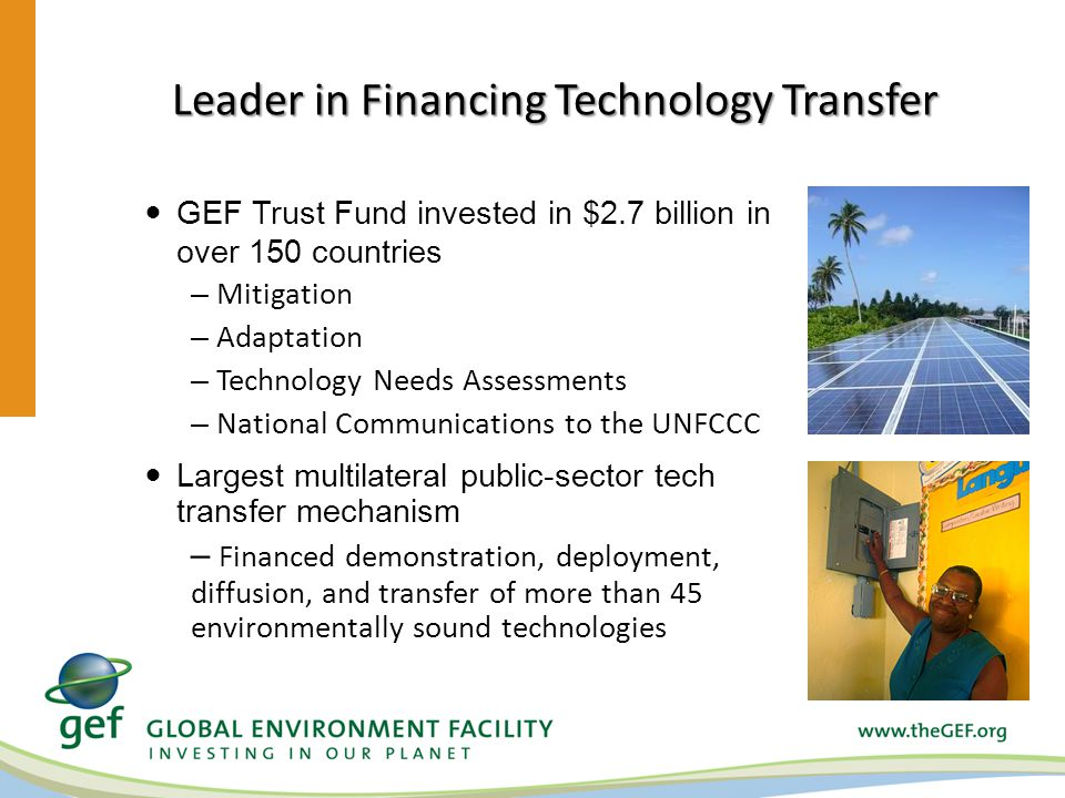 Leader in Financing Technology Transfer GEF Trust Fund invested in $2.7 billion in over 150 countries – Mitigation – Adaptation – Technology Needs Assessments – National Communications to the UNFCCC Largest multilateral public-sector tech transfer mechanism – Financed demonstration, deployment, diffusion, and transfer of more than 45 environmentally sound technologies