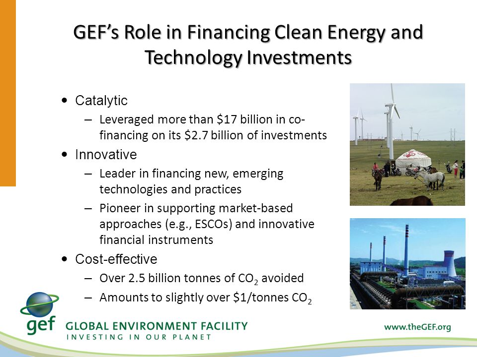 GEFs Role in Financing Clean Energy and Technology Investments Catalytic – Leveraged more than $17 billion in co- financing on its $2.7 billion of investments Innovative – Leader in financing new, emerging technologies and practices – Pioneer in supporting market-based approaches (e.g., ESCOs) and innovative financial instruments Cost-effective – Over 2.5 billion tonnes of CO 2 avoided – Amounts to slightly over $1/tonnes CO 2