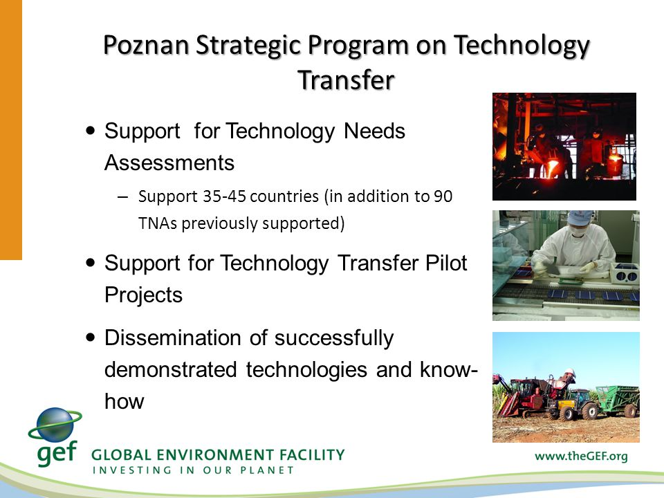 Poznan Strategic Program on Technology Transfer Support for Technology Needs Assessments – Support countries (in addition to 90 TNAs previously supported) Support for Technology Transfer Pilot Projects Dissemination of successfully demonstrated technologies and know- how
