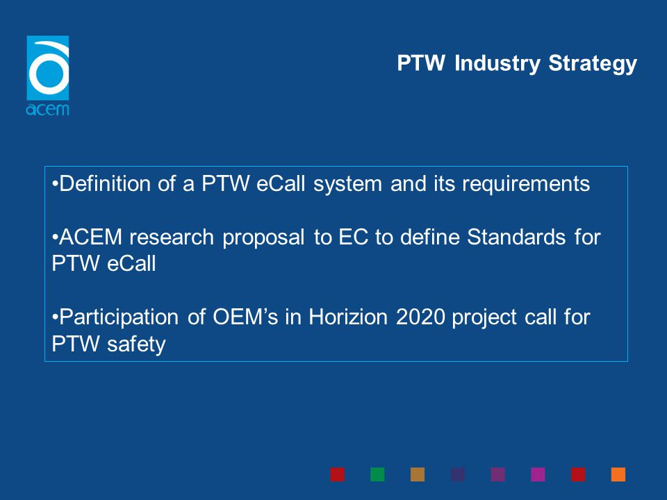 PTW Industry Strategy Definition of a PTW eCall system and its requirements ACEM research proposal to EC to define Standards for PTW eCall Participati