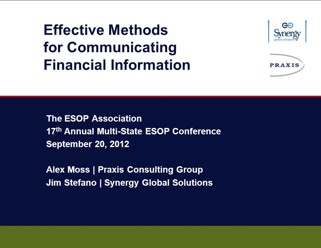 Effective Methods for Communicating Financial Information The ESOP Association 17 th Annual Multi-State ESOP Conference September 20, 2012 Alex Moss | Praxis Consulting Group Jim Stefano | Synergy Global Solutions