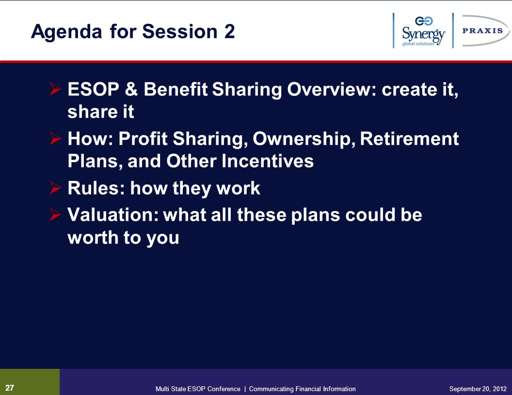 Agenda for Session 2 ESOP & Benefit Sharing Overview: create it, share it How: Profit Sharing, Ownership, Retirement Plans, and Other Incentives Rules: how they work Valuation: what all these plans could be worth to you 27 September 20, 2012Multi State ESOP Conference | Communicating Financial Information