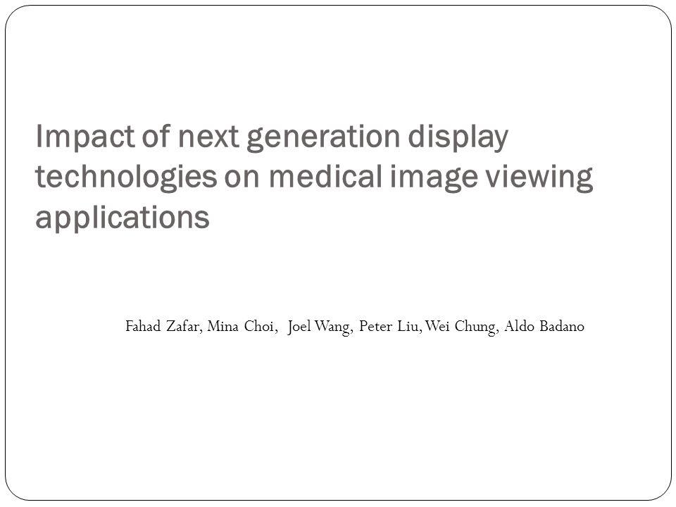 Impact of next generation display technologies on medical image viewing applications Fahad Zafar, Mina Choi, Joel Wang, Peter Liu, Wei Chung, Aldo Bad