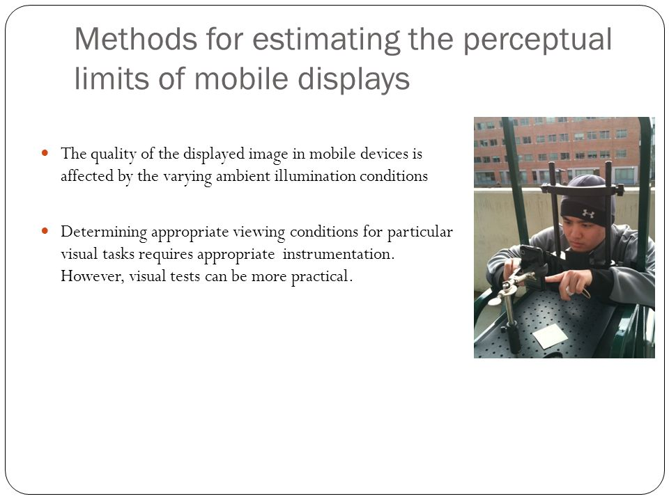 Methods for estimating the perceptual limits of mobile displays The quality of the displayed image in mobile devices is affected by the varying ambient illumination conditions Determining appropriate viewing conditions for particular visual tasks requires appropriate instrumentation.