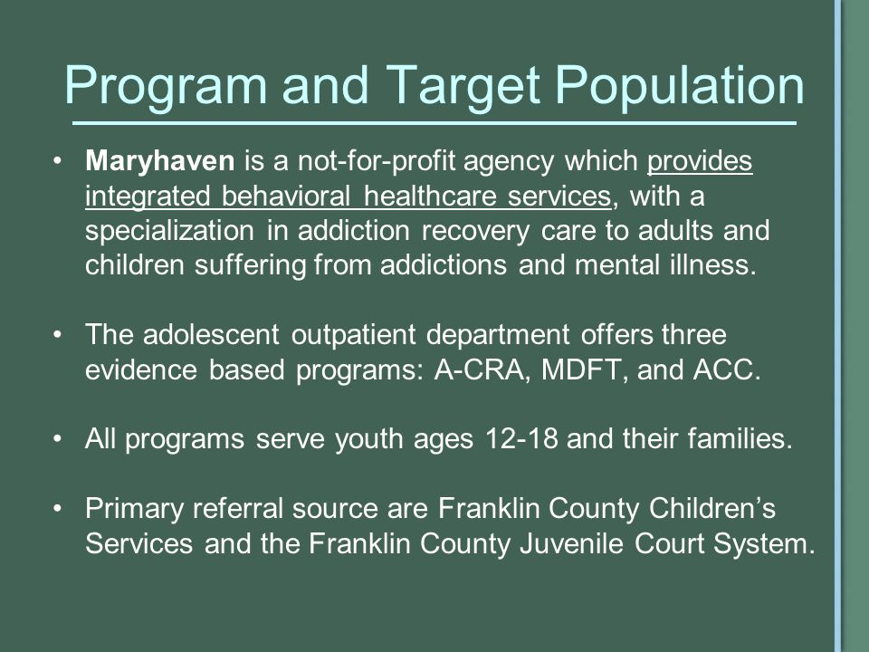 Program and Target Population Maryhaven is a not-for-profit agency which provides integrated behavioral healthcare services, with a specialization in addiction recovery care to adults and children suffering from addictions and mental illness.
