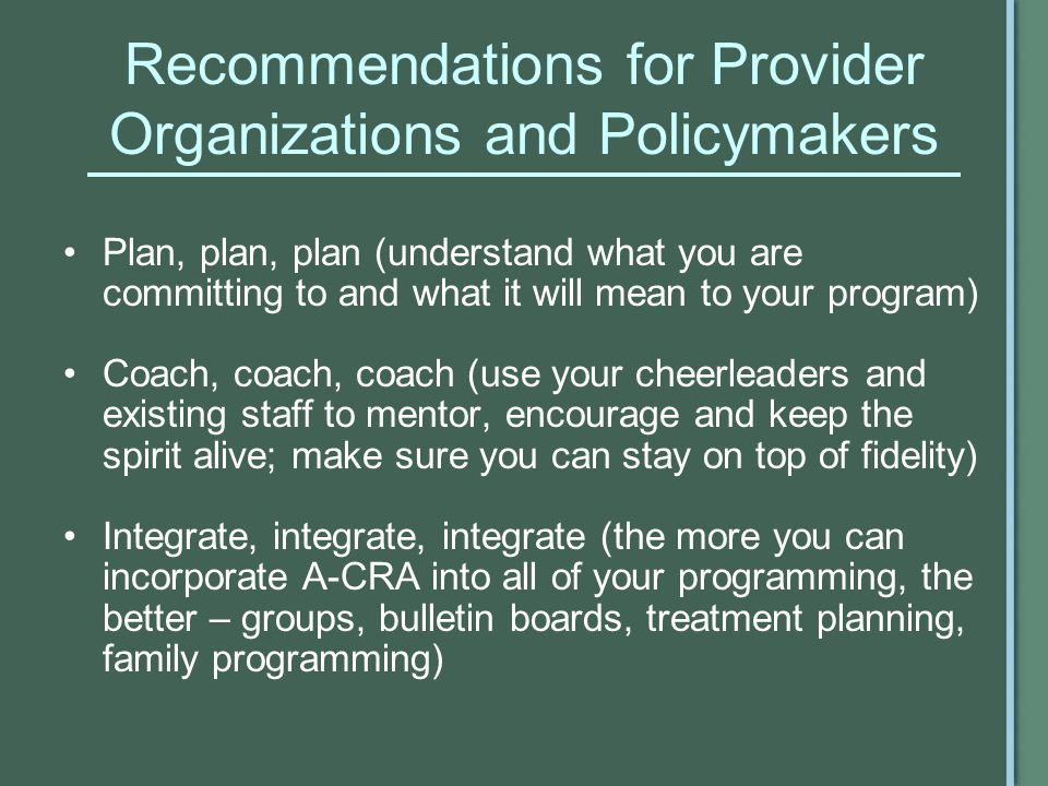 Recommendations for Provider Organizations and Policymakers Plan, plan, plan (understand what you are committing to and what it will mean to your program) Coach, coach, coach (use your cheerleaders and existing staff to mentor, encourage and keep the spirit alive; make sure you can stay on top of fidelity) Integrate, integrate, integrate (the more you can incorporate A-CRA into all of your programming, the better – groups, bulletin boards, treatment planning, family programming)