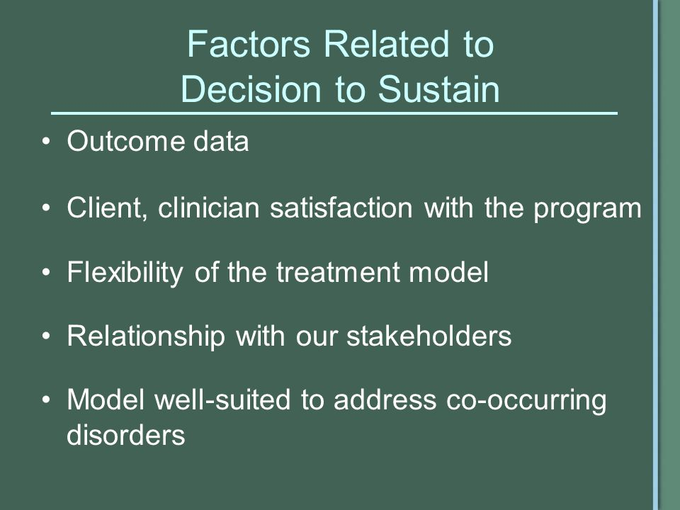 Factors Related to Decision to Sustain Outcome data Client, clinician satisfaction with the program Flexibility of the treatment model Relationship with our stakeholders Model well-suited to address co-occurring disorders