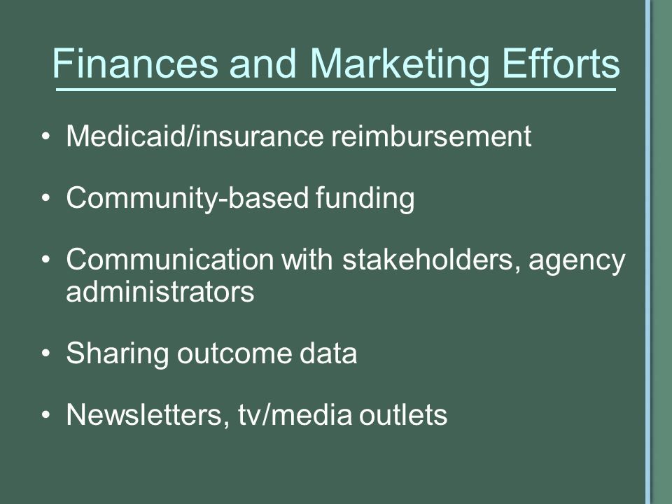 Finances and Marketing Efforts Medicaid/insurance reimbursement Community-based funding Communication with stakeholders, agency administrators Sharing outcome data Newsletters, tv/media outlets