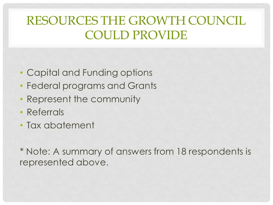 RESOURCES THE GROWTH COUNCIL COULD PROVIDE Capital and Funding options Federal programs and Grants Represent the community Referrals Tax abatement * Note: A summary of answers from 18 respondents is represented above.