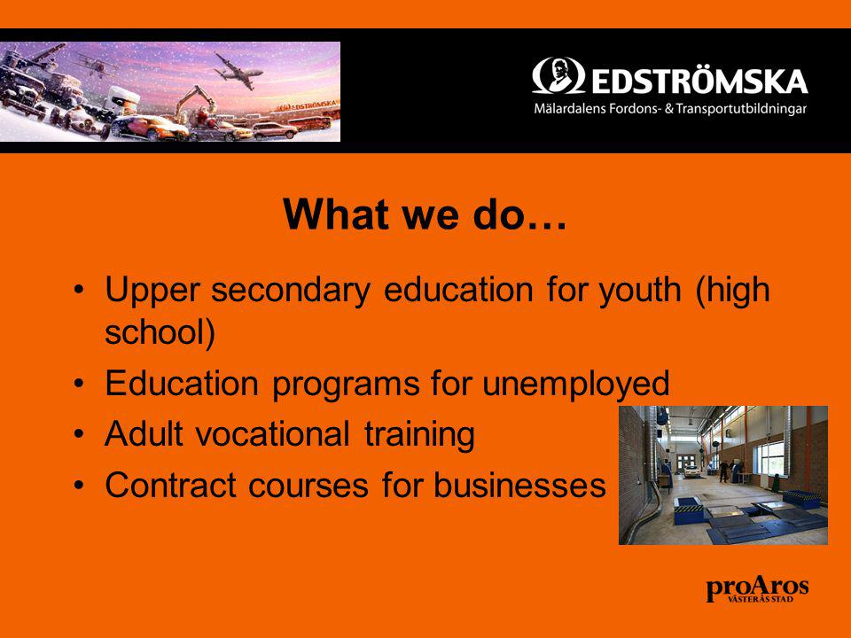 What we do… Upper secondary education for youth (high school) Education programs for unemployed Adult vocational training Contract courses for businesses