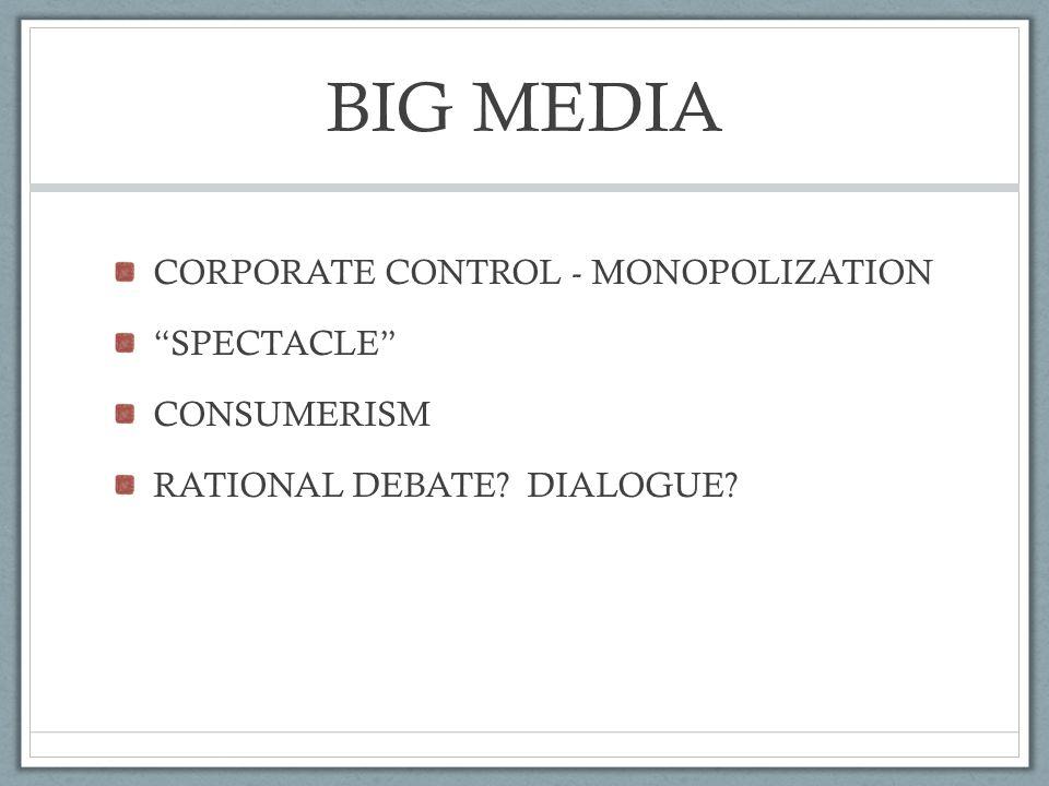 BIG MEDIA CORPORATE CONTROL - MONOPOLIZATION SPECTACLE CONSUMERISM RATIONAL DEBATE DIALOGUE