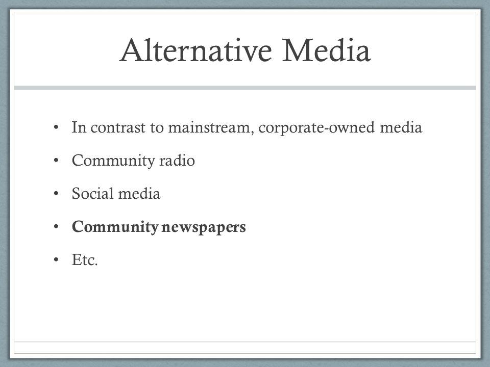 Alternative Media In contrast to mainstream, corporate-owned media Community radio Social media Community newspapers Etc.