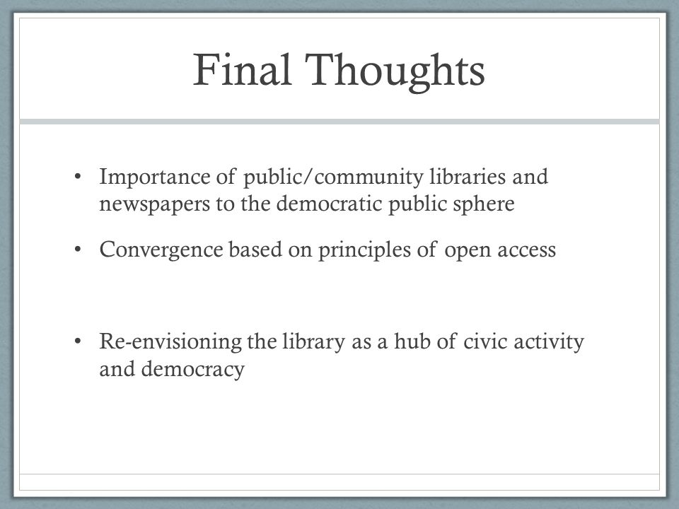 Final Thoughts Importance of public/community libraries and newspapers to the democratic public sphere Convergence based on principles of open access Re-envisioning the library as a hub of civic activity and democracy