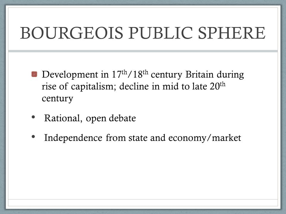 BOURGEOIS PUBLIC SPHERE Development in 17 th /18 th century Britain during rise of capitalism; decline in mid to late 20 th century Rational, open debate Independence from state and economy/market