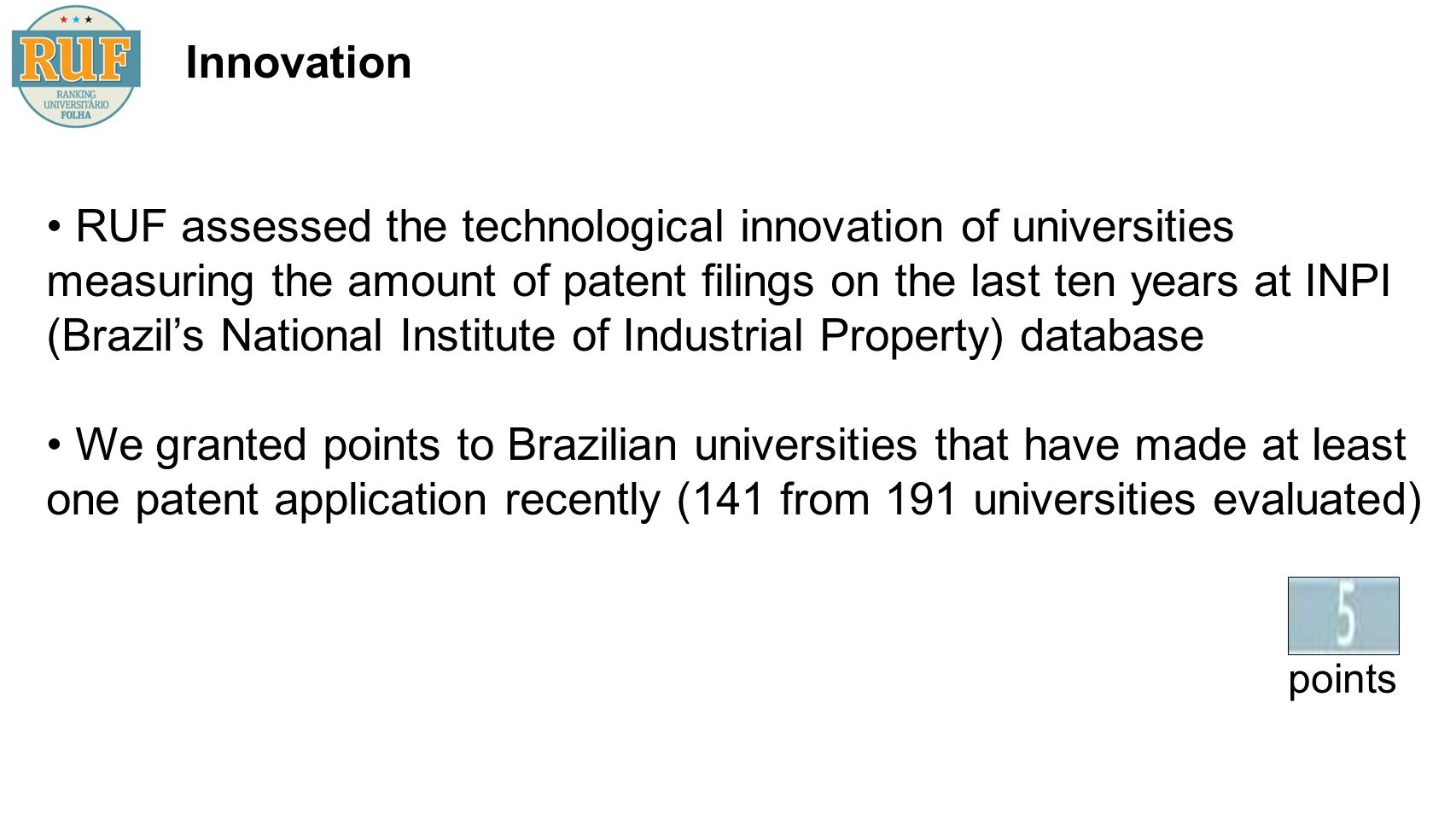 Innovation RUF assessed the technological innovation of universities measuring the amount of patent filings on the last ten years at INPI (Brazils National Institute of Industrial Property) database We granted points to Brazilian universities that have made at least one patent application recently (141 from 191 universities evaluated) = points