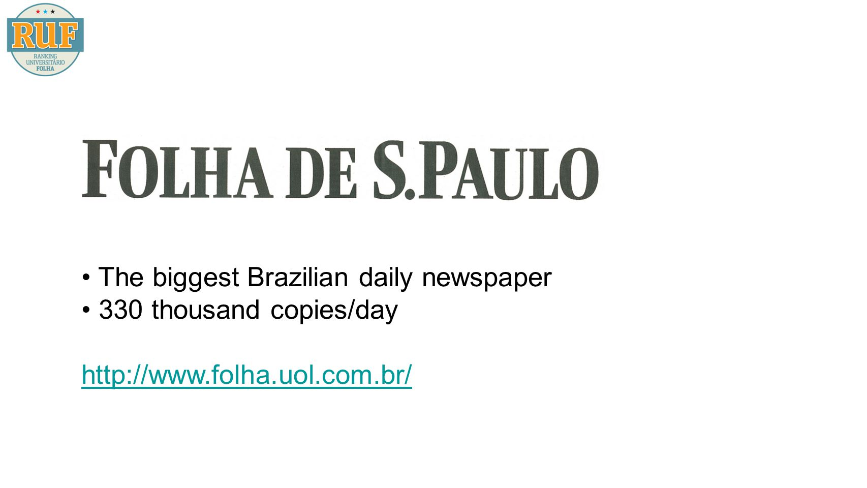 Repercussion Positive feedback from readers of the newspaper, students, academics and also the Brazilian government itself RUF filled an important gap in the Brazilian higher education scenario and also brought up a rich debate about higher education quality in Brazil
