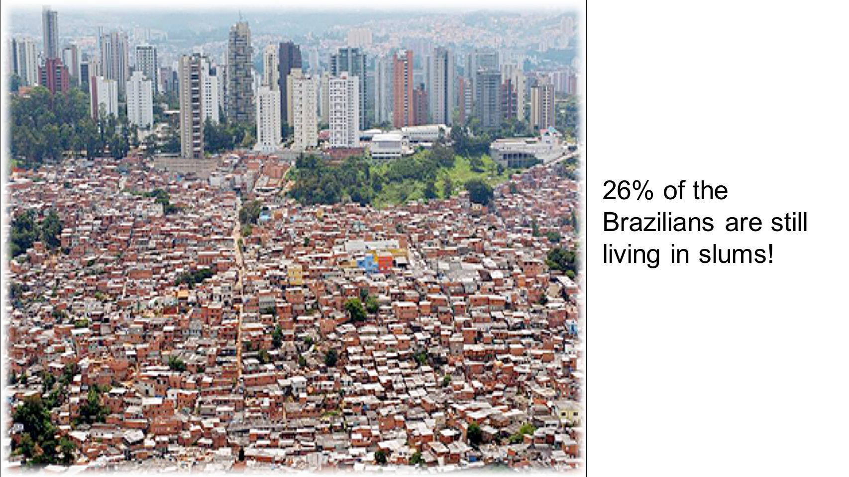 26% of the Brazilians are still living in slums!