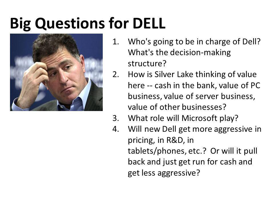 1.Who's going to be in charge of Dell? What's the decision-making structure? 2.How is Silver Lake thinking of value here -- cash in the bank, value of