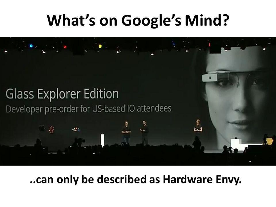 Whats on Googles Mind?..can only be described as Hardware Envy.