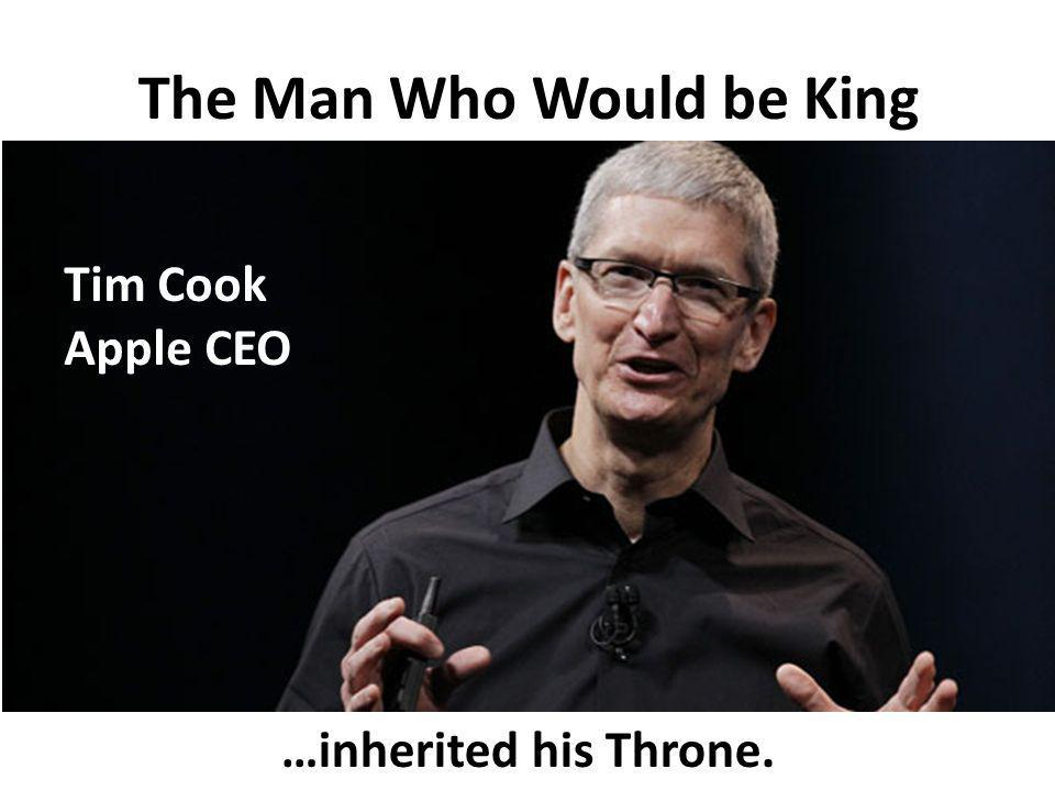The Man Who Would be King Tim Cook Apple CEO …inherited his Throne.