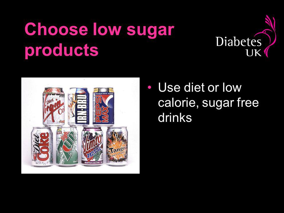 Choose low sugar products Use diet or low calorie, sugar free drinks