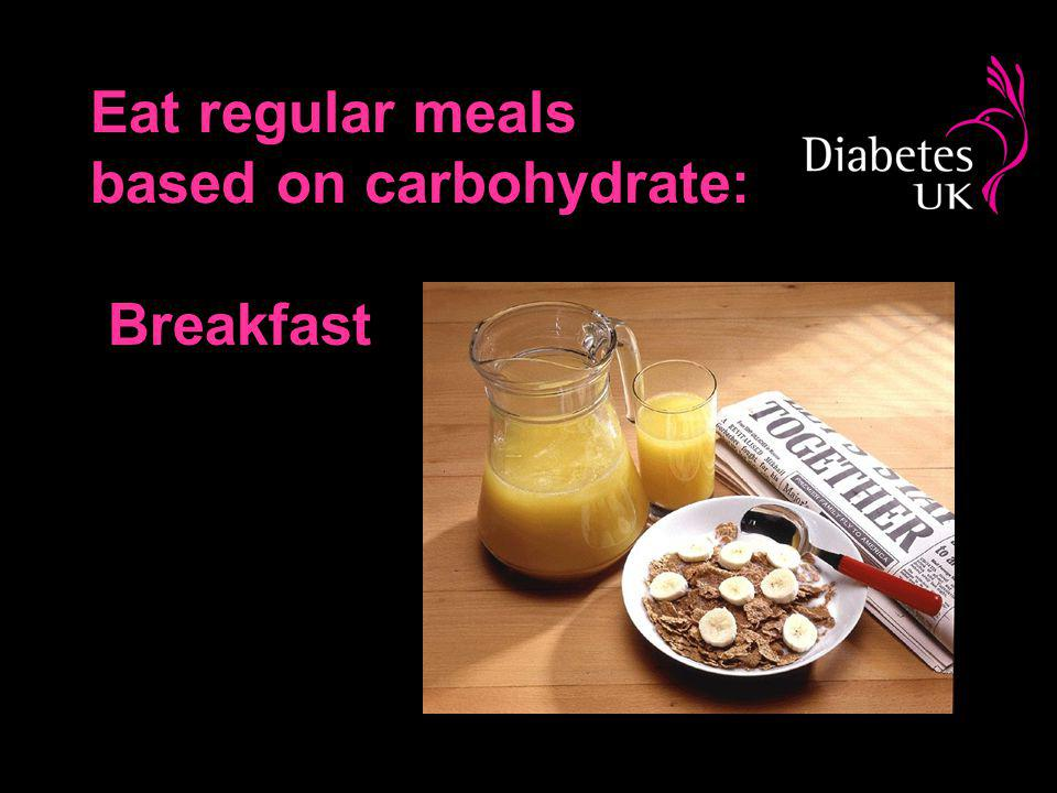 Eat regular meals based on carbohydrate: Breakfast