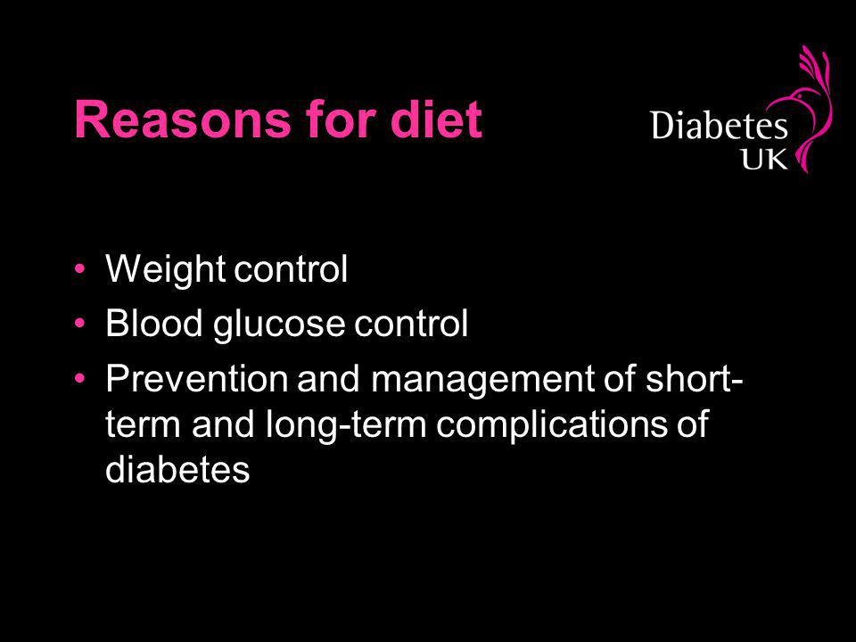 Reasons for diet Weight control Blood glucose control Prevention and management of short- term and long-term complications of diabetes