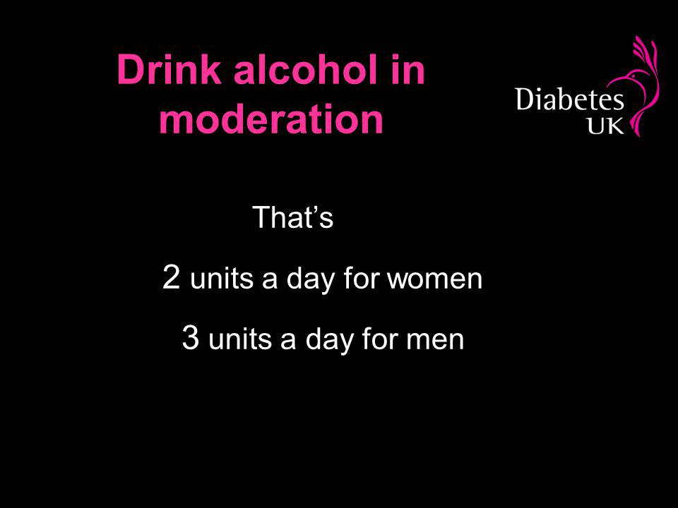 Drink alcohol in moderation Thats 2 units a day for women 3 units a day for men