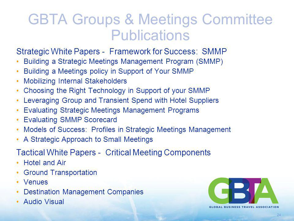24 GBTA Groups & Meetings Committee Publications Strategic White Papers - Framework for Success: SMMP Building a Strategic Meetings Management Program