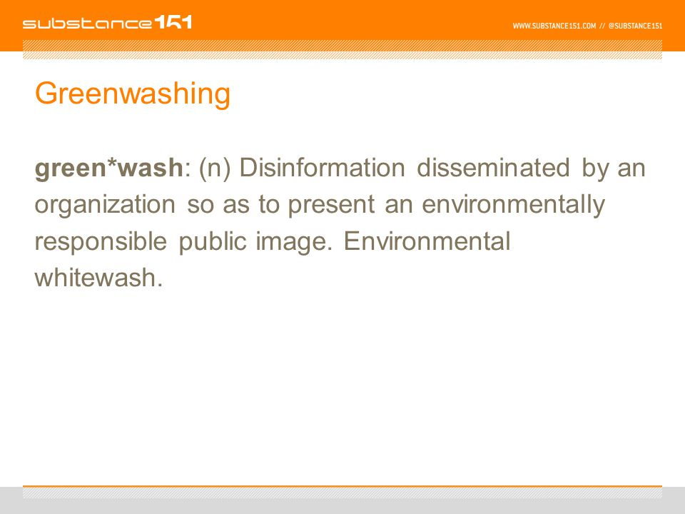 Greenwashing green*wash: (n) Disinformation disseminated by an organization so as to present an environmentally responsible public image.