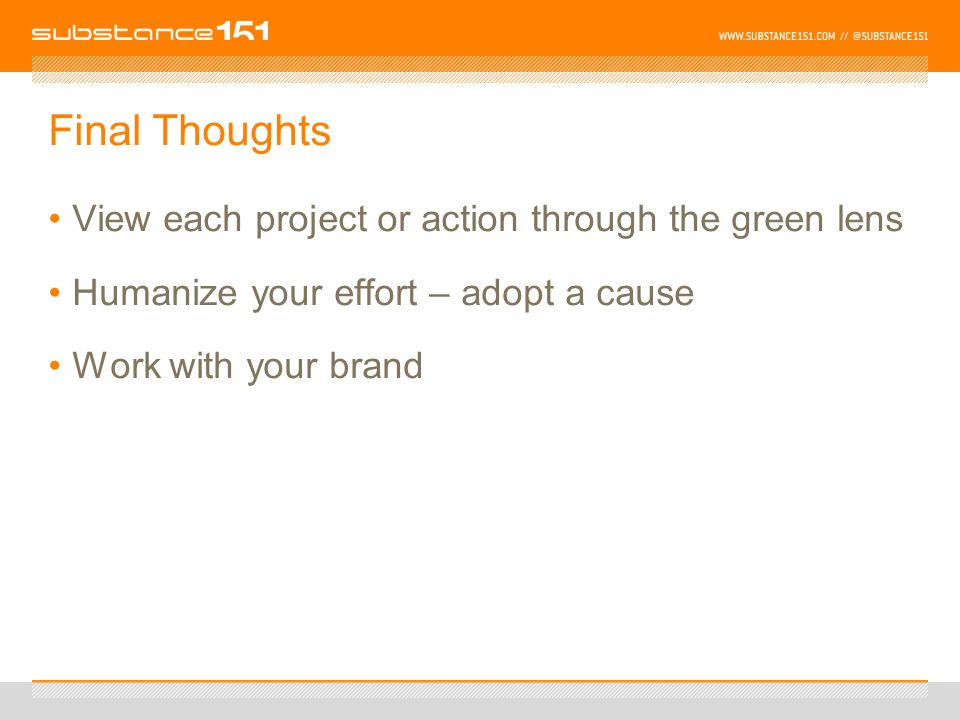 Final Thoughts View each project or action through the green lens Humanize your effort – adopt a cause Work with your brand