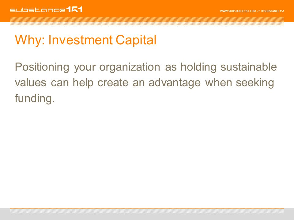 Why: Investment Capital Positioning your organization as holding sustainable values can help create an advantage when seeking funding.