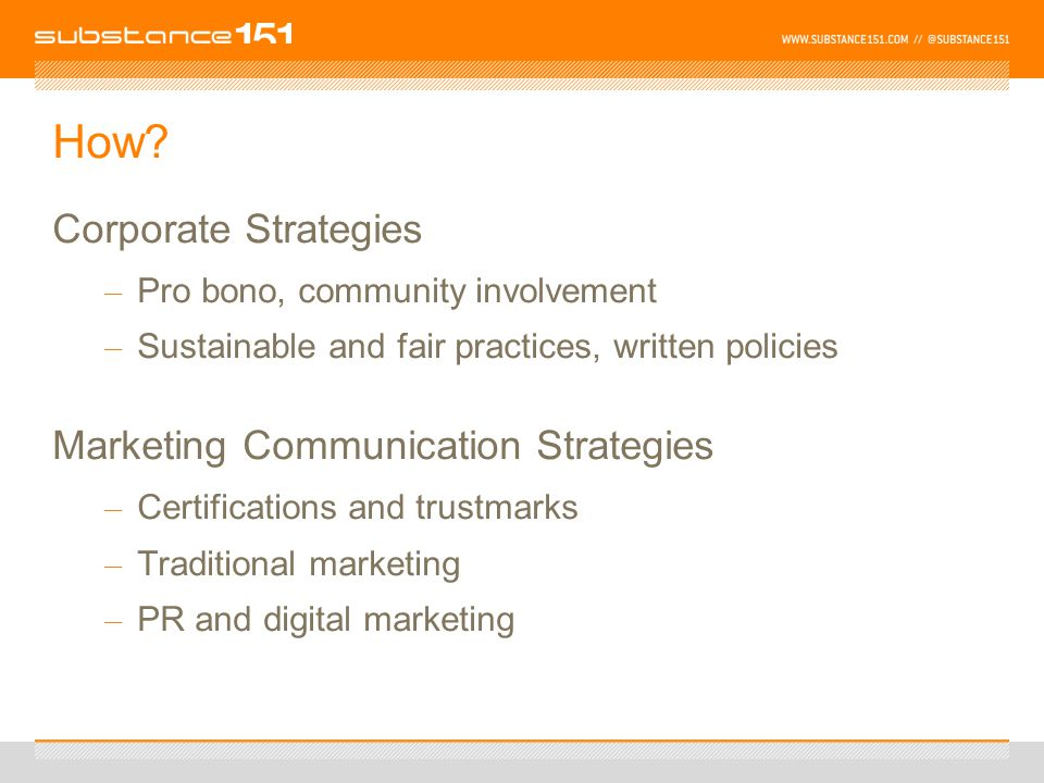 How? Corporate Strategies – Pro bono, community involvement – Sustainable and fair practices, written policies Marketing Communication Strategies – Ce