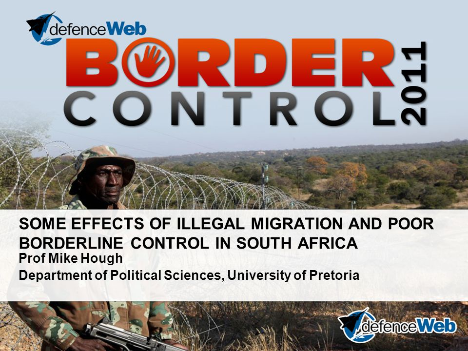 SOME EFFECTS OF ILLEGAL MIGRATION AND POOR BORDERLINE CONTROL IN SOUTH AFRICA Prof Mike Hough Department of Political Sciences, University of Pretoria