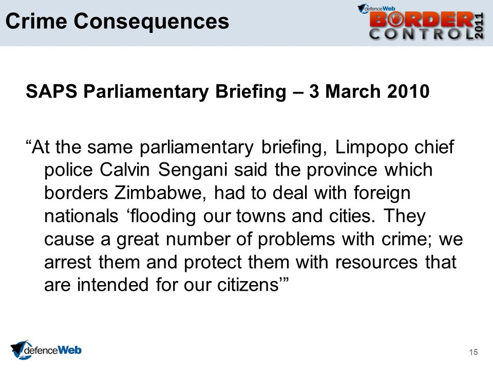 15 Crime Consequences SAPS Parliamentary Briefing – 3 March 2010 At the same parliamentary briefing, Limpopo chief police Calvin Sengani said the province which borders Zimbabwe, had to deal with foreign nationals flooding our towns and cities.