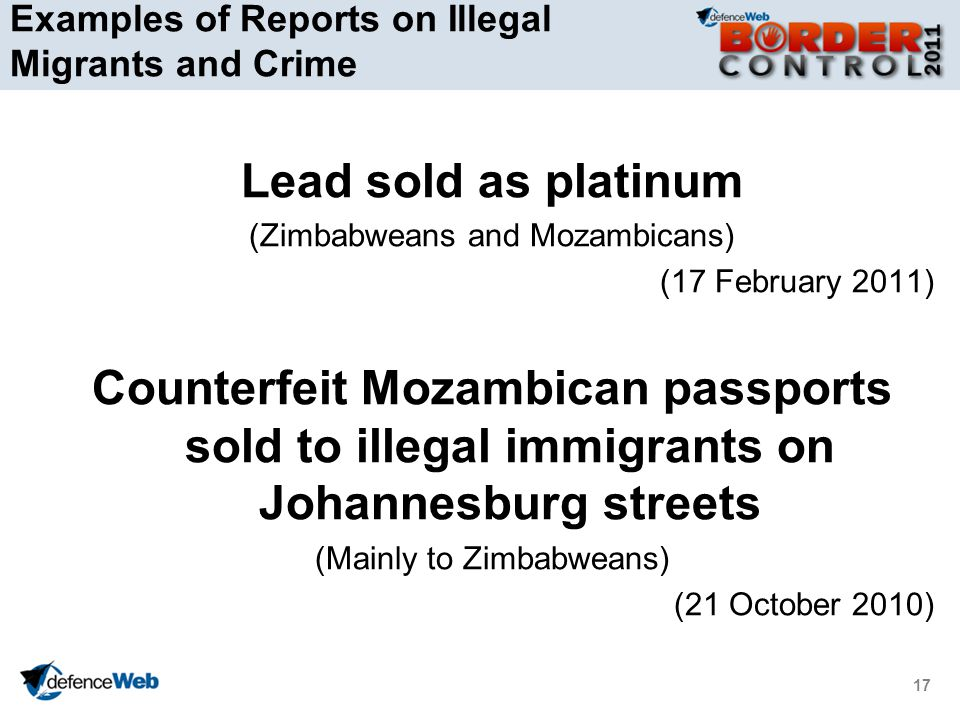 17 Examples of Reports on Illegal Migrants and Crime Lead sold as platinum (Zimbabweans and Mozambicans) (17 February 2011) Counterfeit Mozambican passports sold to illegal immigrants on Johannesburg streets (Mainly to Zimbabweans) (21 October 2010)