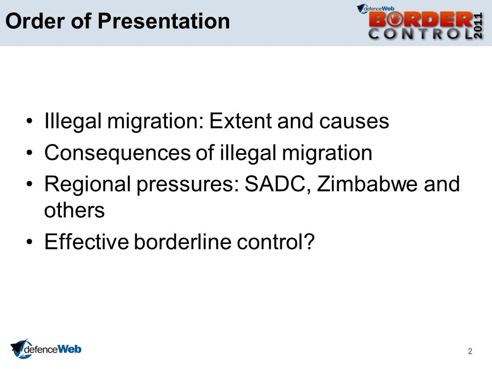 2 Order of Presentation Illegal migration: Extent and causes Consequences of illegal migration Regional pressures: SADC, Zimbabwe and others Effective borderline control