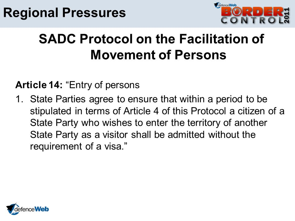 Regional Pressures SADC Protocol on the Facilitation of Movement of Persons Article 14: Entry of persons 1.State Parties agree to ensure that within a period to be stipulated in terms of Article 4 of this Protocol a citizen of a State Party who wishes to enter the territory of another State Party as a visitor shall be admitted without the requirement of a visa.