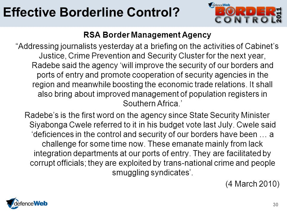 30 RSA Border Management Agency Addressing journalists yesterday at a briefing on the activities of Cabinets Justice, Crime Prevention and Security Cluster for the next year, Radebe said the agency will improve the security of our borders and ports of entry and promote cooperation of security agencies in the region and meanwhile boosting the economic trade relations.