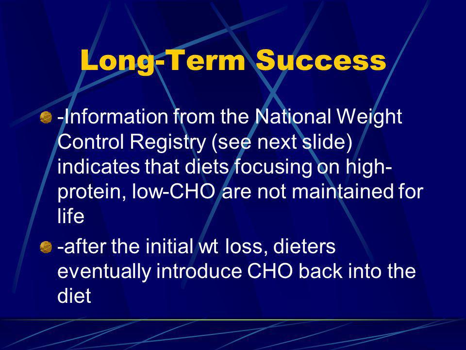 Long-Term Success -Information from the National Weight Control Registry (see next slide) indicates that diets focusing on high- protein, low-CHO are not maintained for life -after the initial wt loss, dieters eventually introduce CHO back into the diet