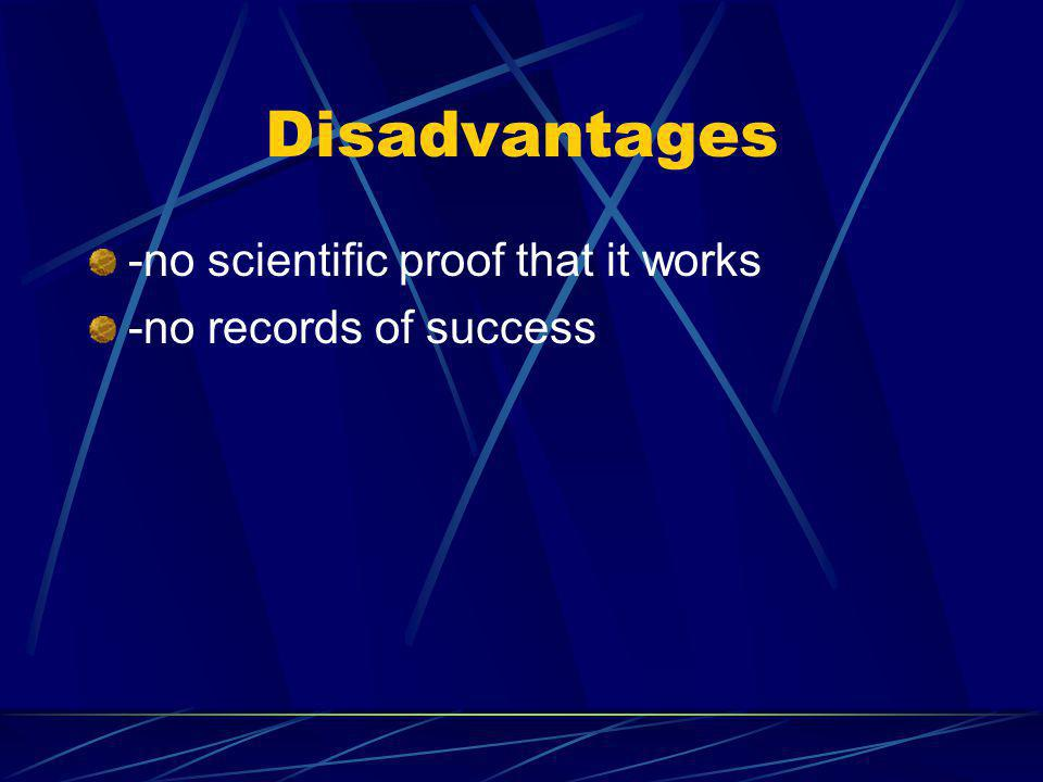 Disadvantages -no scientific proof that it works -no records of success