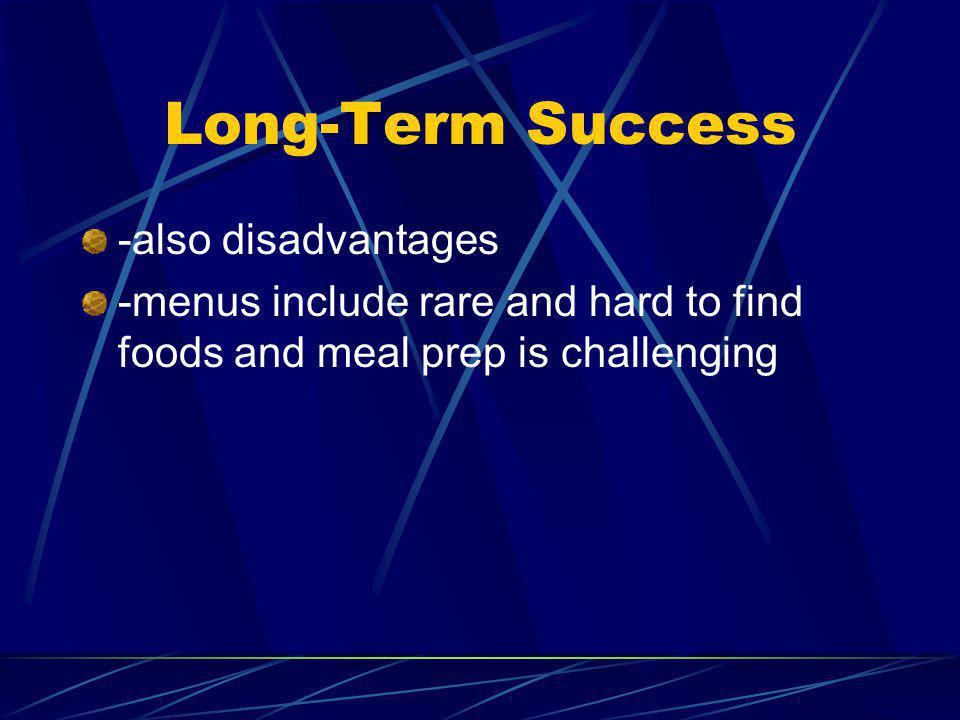 Long-Term Success -also disadvantages -menus include rare and hard to find foods and meal prep is challenging